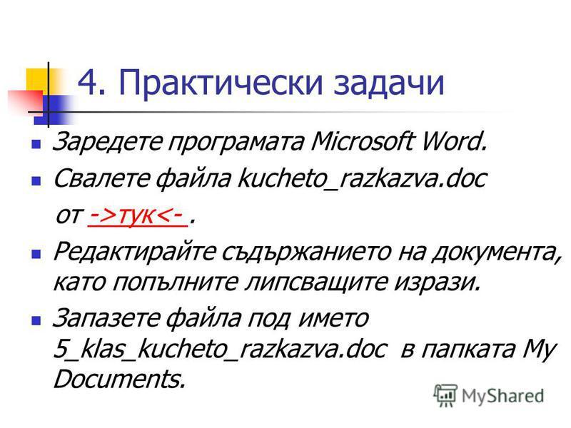 4. Практически задачи Заредете програмата Microsoft Word. Свалете файла kucheto_razkazva.doc от ->тук<-.->тук<- Редактирайте съдържанието на документа, като попълните липсващите изрази. Запазете файла под името 5_klas_kucheto_razkazva.doc в папката M