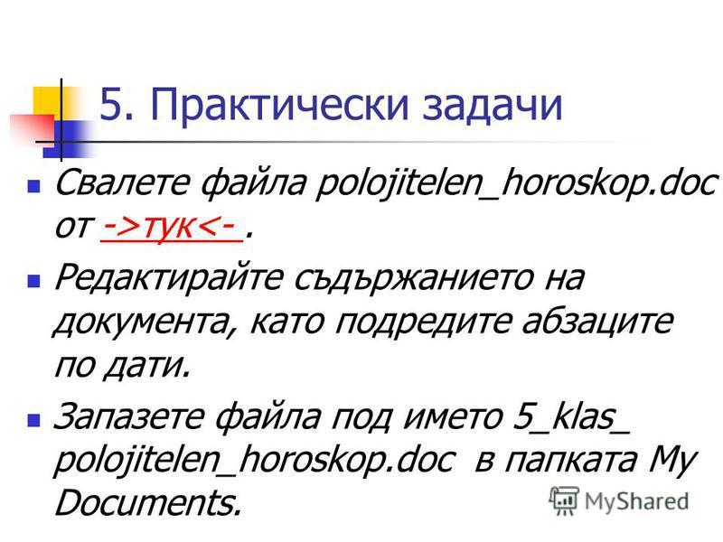 5. Практически задачи Свалете файла polojitelen_horoskop.doc от ->тук<-.->тук<- Редактирайте съдържанието на документа, като подредите абзаците по дати. Запазете файла под името 5_klas_ polojitelen_horoskop.doc в папката My Documents.
