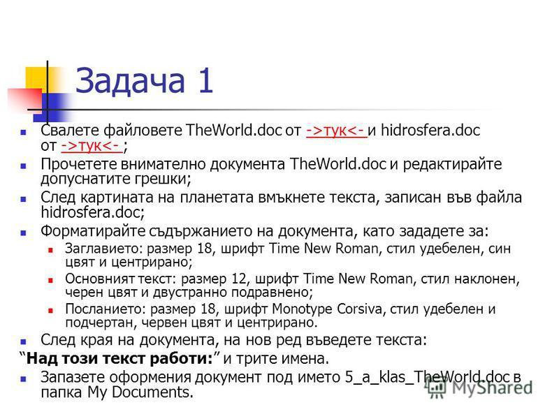 Задача 1 Свалете файловете TheWorld.doc от ->тук тук<- ;->тук<- ->тук<- Прочетете внимателно документа TheWorld.doc и редактирайте допуснатите грешки; След картината на планетата вмъкнете текста, записан във файла hidrosfera.doc; Форматирайте съдържа