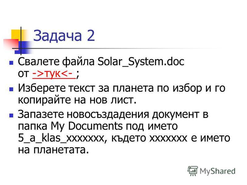 Задача 2 Свалете файла Solar_System.doc от ->тук<- ;->тук<- Изберете текст за планета по избор и го копирайте на нов лист. Запазете новосъздадения документ в папка My Documents под името 5_a_klas_xxxxxxx, където xxxxxxx e името на планетата.