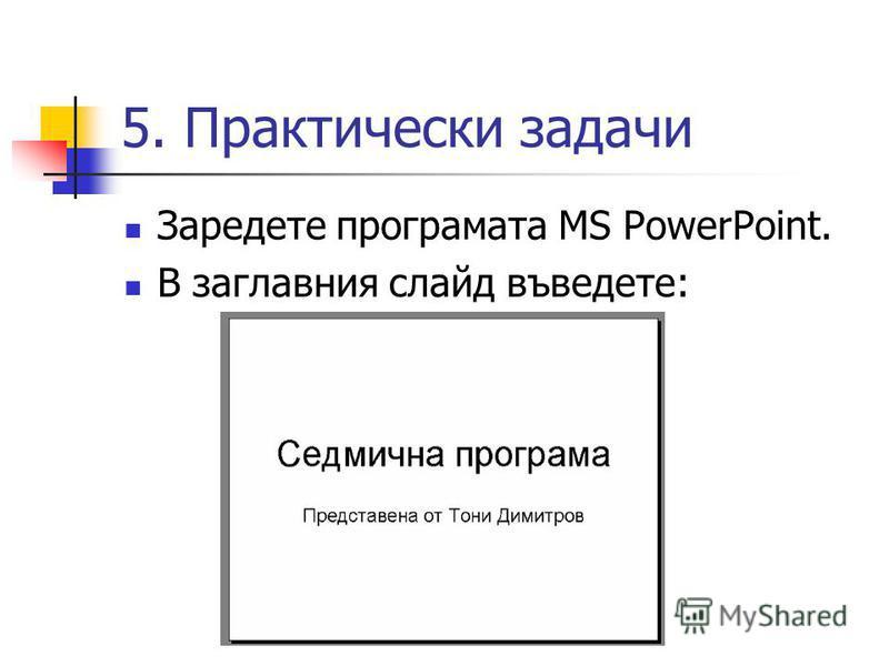 5. Практически задачи Заредете програмата MS PowerPoint. В заглавния слайд въведете: