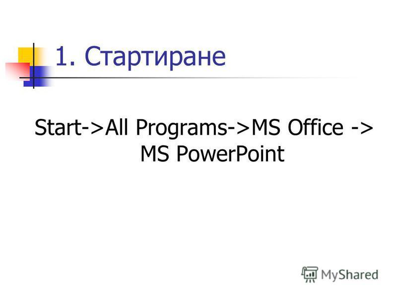 1. Стартиране Start->All Programs->MS Office -> MS PowerPoint