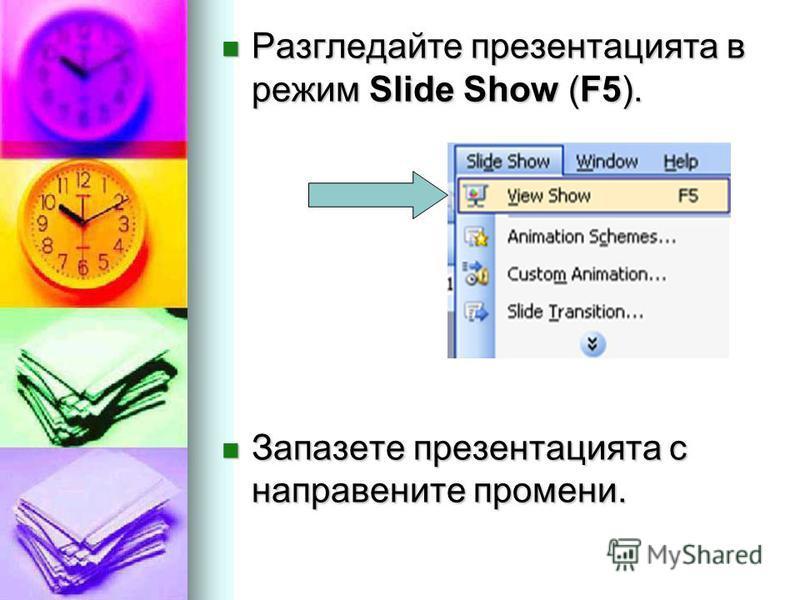 Разгледайте презентацията в режим Slide Show (F5). Разгледайте презентацията в режим Slide Show (F5). Запазете презентацията с направените промени. Запазете презентацията с направените промени.