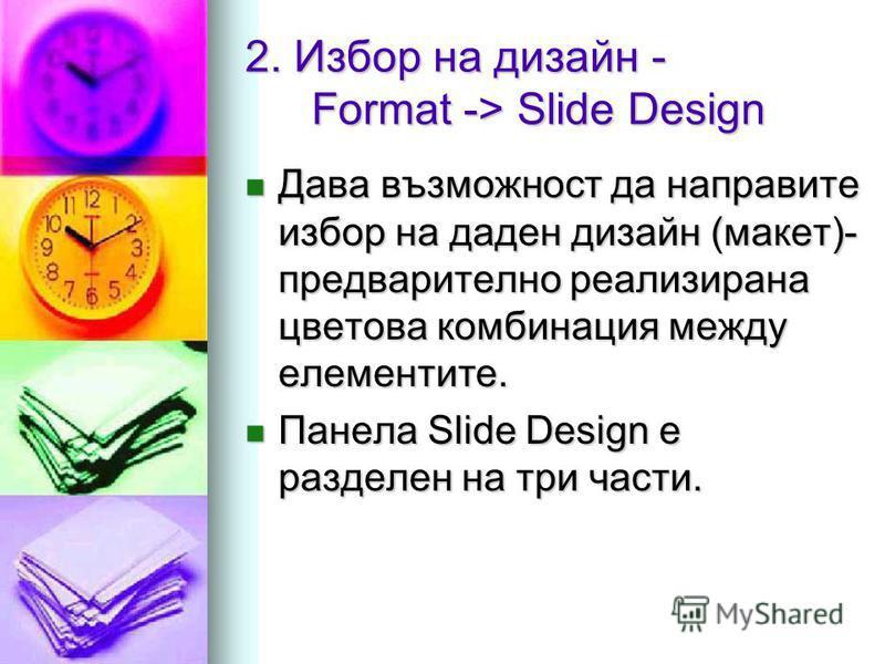 2. Избор на дизайн - Format -> Slide Design Дава възможност да направите избор на даден дизайн (макет)- предварително реализирана цветова комбинация между елементите. Дава възможност да направите избор на даден дизайн (макет)- предварително реализира