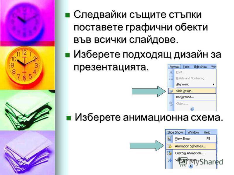 Следвайки същите стъпки поставете графични обекти във всички слайдове. Следвайки същите стъпки поставете графични обекти във всички слайдове. Изберете подходящ дизайн за презентацията. Изберете подходящ дизайн за презентацията. Изберете анимационна с