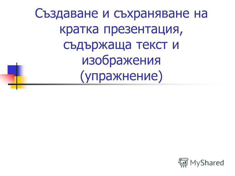 Създаване и съхраняване на кратка презентация, съдържаща текст и изображения (упражнение)