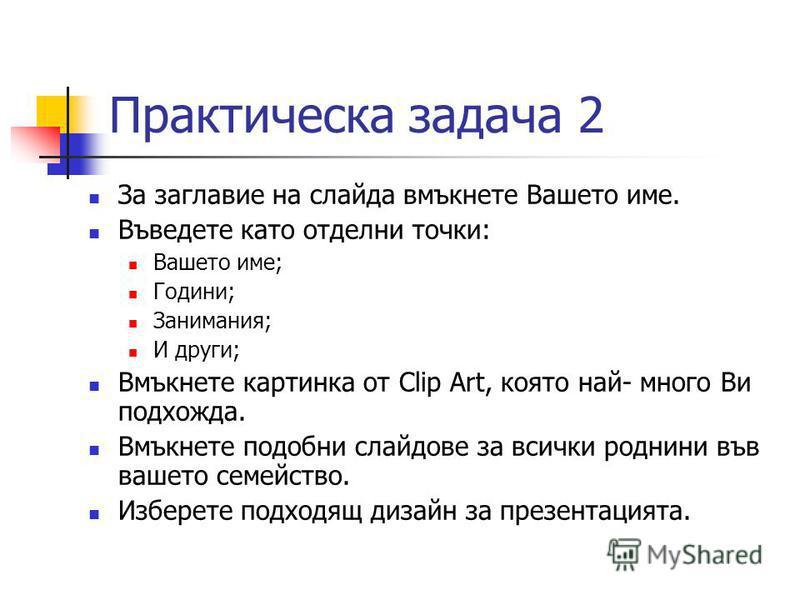 Практическа задача 2 За заглавие на слайда вмъкнете Вашето име. Въведете като отделни точки: Вашето име; Години; Занимания; И други; Вмъкнете картинка от Clip Art, която най- много Ви подхожда. Вмъкнете подобни слайдове за всички роднини във вашето с
