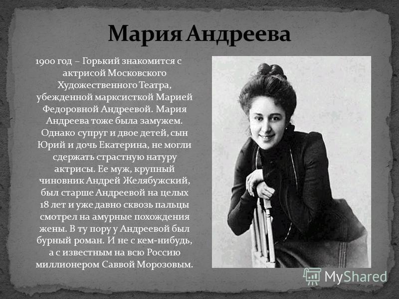 1900 год – Горький знакомится с актрисой Московского Художественного Театра, убежденной марксисткой Марией Федоровной Андреевой. Мария Андреева тоже была замужем. Однако супруг и двое детей, сын Юрий и дочь Екатерина, не могли сдержать страстную нату