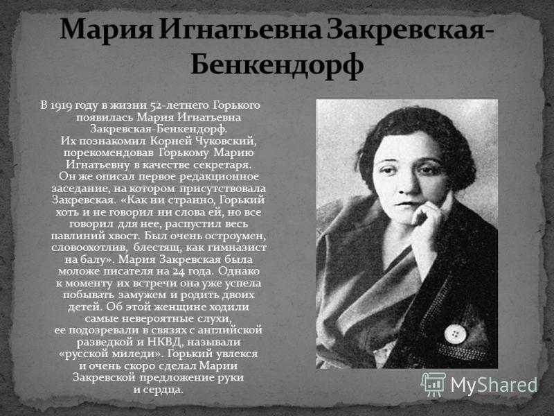 В 1919 году в жизни 52-летнего Горького появилась Мария Игнатьевна Закревская-Бенкендорф. Их познакомил Корней Чуковский, порекомендовав Горькому Марию Игнатьевну в качестве секретаря. Он же описал первое редакционное заседание, на котором присутство