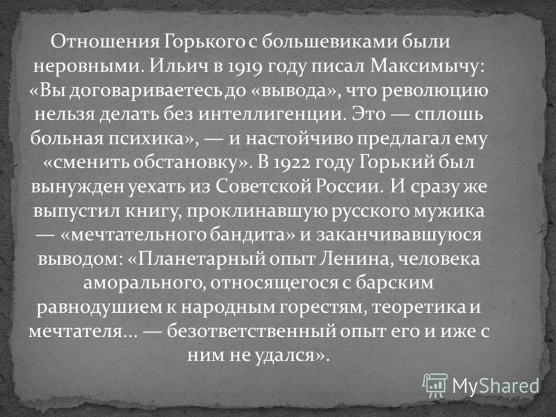 Отношения Горького с большевиками были неровными. Ильич в 1919 году писал Максимычу: «Вы договариваетесь до «вывода», что революцию нельзя делать без интеллигенции. Это сплошь больная психика», и настойчиво предлагал ему «сменить обстановку». В 1922