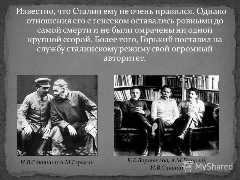Известно, что Сталин ему не очень нравился. Однако отношения его с генсеком оставались ровными до самой смерти и не были омрачены ни одной крупной ссорой. Более того, Горький поставил на службу сталинскому режиму свой огромный авторитет. И.В.Сталин и
