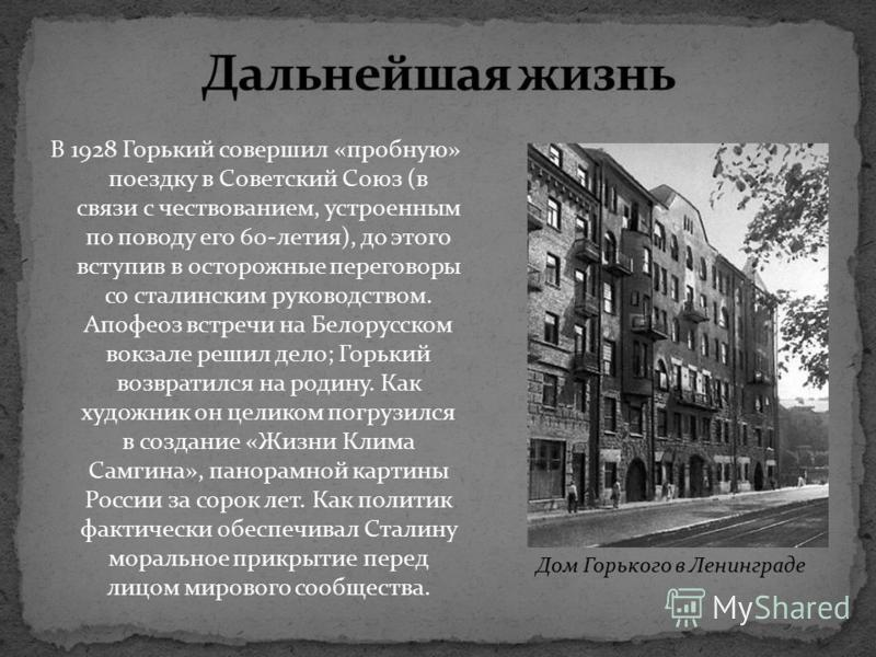 В 1928 Горький совершил «пробную» поездку в Советский Союз (в связи с чествованием, устроенным по поводу его 60-летия), до этого вступив в осторожные переговоры со сталинским руководством. Апофеоз встречи на Белорусском вокзале решил дело; Горький во