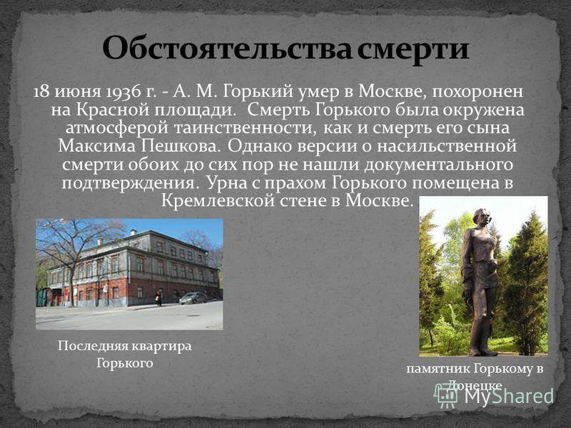 18 июня 1936 г. - A. M. Горький умер в Москве, похоронен на Красной площади. Смерть Горького была окружена атмосферой таинственности, как и смерть его сына Максима Пешкова. Однако версии о насильственной смерти обоих до сих пор не нашли документально