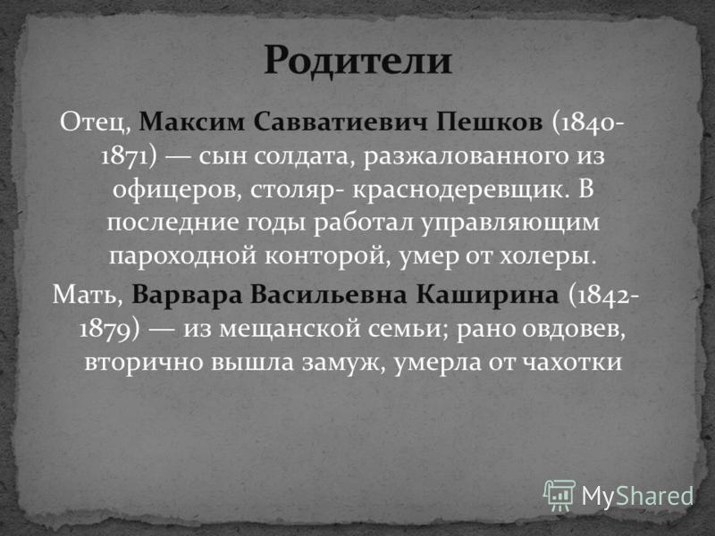 Отец, Максим Савватиевич Пешков (1840- 1871) сын солдата, разжалованного из офицеров, столяр- краснодеревщик. В последние годы работал управляющим пароходной конторой, умер от холеры. Мать, Варвара Васильевна Каширина (1842- 1879) из мещанской семьи;