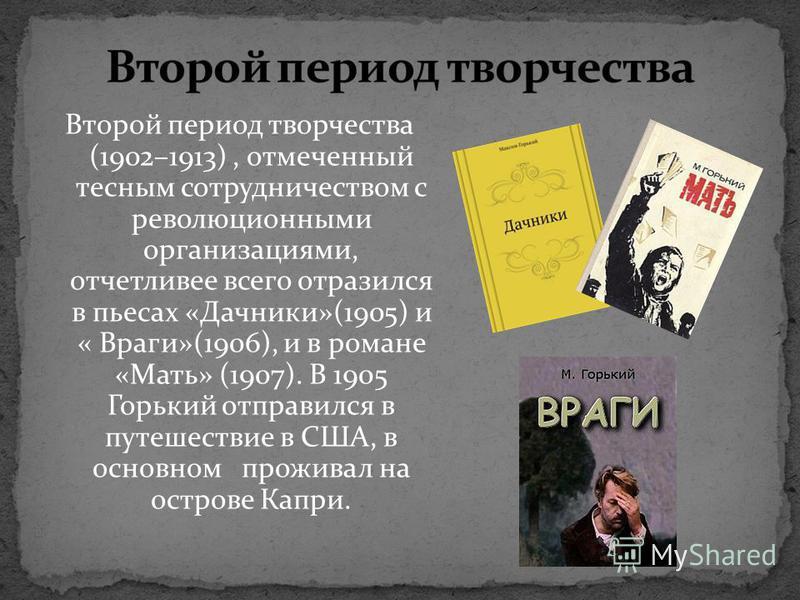 Второй период творчества (1902–1913), отмеченный тесным сотрудничеством с революционными организациями, отчетливее всего отразился в пьесах «Дачники»(1905) и « Враги»(1906), и в романе «Мать» (1907). В 1905 Горький отправился в путешествие в США, в о