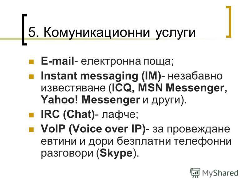 5. Комуникационни услуги E-mail- електронна поща; Instant messaging (IM)- незабавно известяване (ICQ, MSN Messenger, Yahoo! Messenger и други). IRC (Chat)- лафче; VoIP (Voice over IP)- за провеждане евтини и дори безплатни телефонни разговори (Skype)