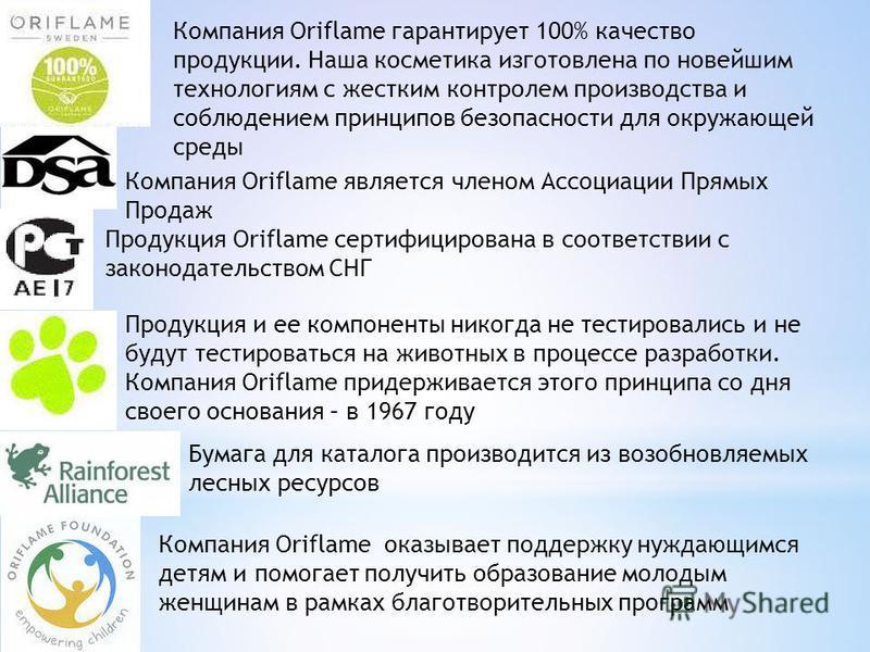 Компания Oriflame является членом Ассоциации Прямых Продаж Продукция Oriflame сертифицирована в соответствии с законодательством СНГ Продукция и ее компоненты никогда не тестировались и не будут тестироваться на животных в процессе разработки. Компан