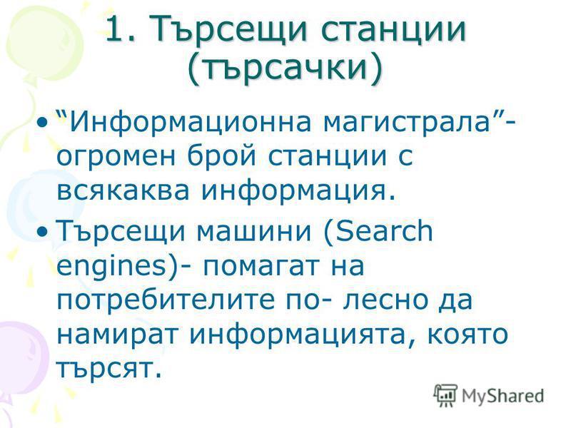1. Търсещи станции (търсачки) Информационна магистрала- огромен брой станции с всякаква информация. Търсещи машини (Search engines)- помагат на потребителите по- лесно да намират информацията, която търсят.