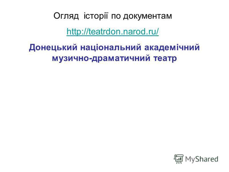 Огляд історії по документам http://teatrdon.narod.ru/ http://teatrdon.narod.ru/ Донецький національний академічний музично-драматичний театр