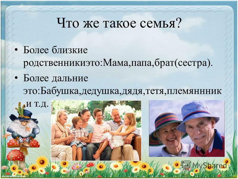 Что же такое семья? Более близкие родственники это:Мама,папа,брат(сестра). Более дальние это:Бабушка,дедушка,дядя,тетя,племянник,и т.д.