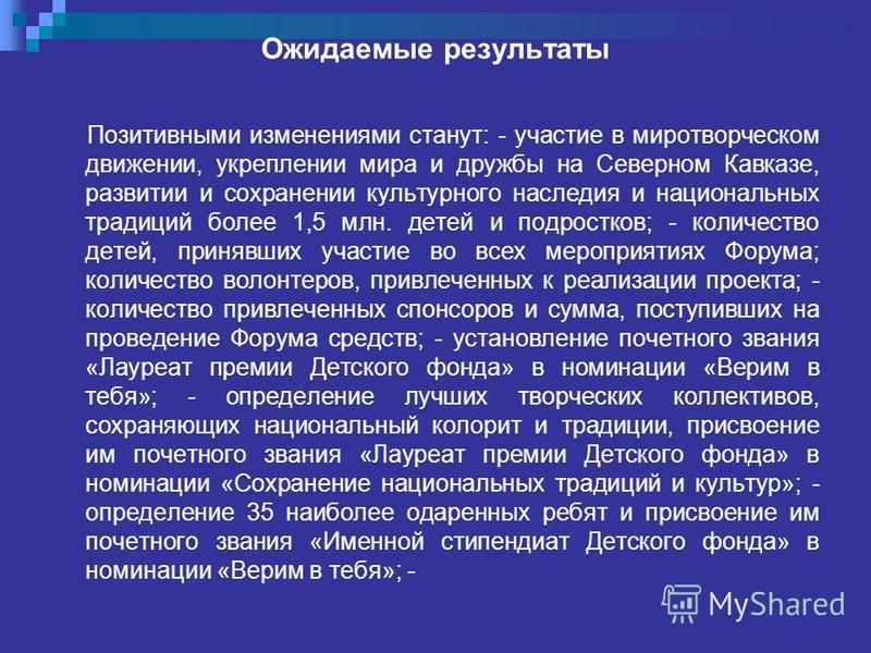 Ожидаемые результаты Позитивными изменениями станут: - участие в миротворческом движении, укреплении мира и дружбы на Северном Кавказе, развитии и сохранении культурного наследия и национальных традиций более 1,5 млн. детей и подростков; - количество