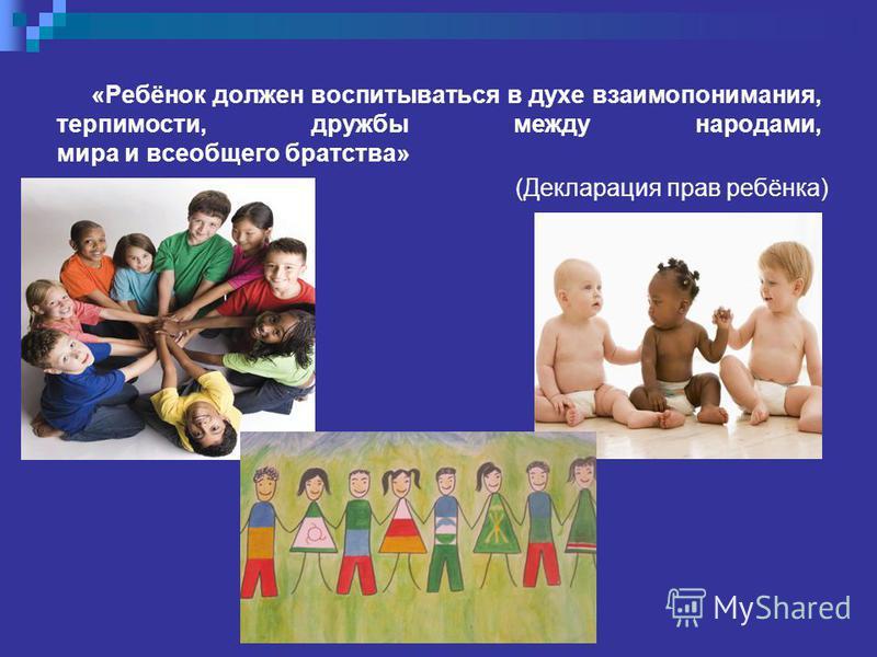 «Ребёнок должен воспитываться в духе взаимопонимания, терпимости, дружбы между народами, мира и всеобщего братства» (Декларация прав ребёнка)