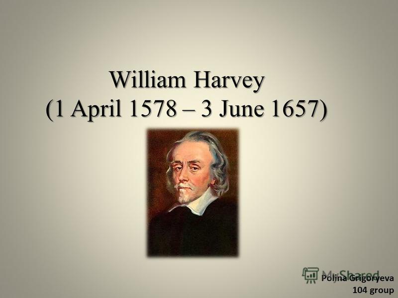 William Harvey (1 April 1578 – 3 June 1657) Polina Grigoryeva 104 group