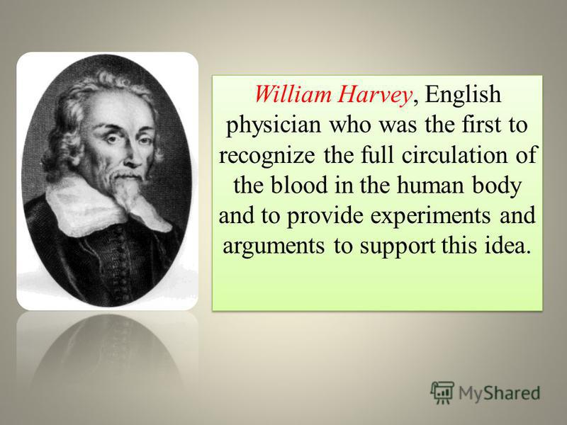 William Harvey, English physician who was the first to recognize the full circulation of the blood in the human body and to provide experiments and arguments to support this idea.