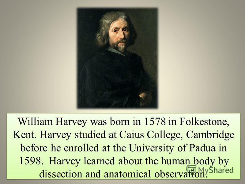 William Harvey was born in 1578 in Folkestone, Kent. Harvey studied at Caius College, Cambridge before he enrolled at the University of Padua in 1598. Harvey learned about the human body by dissection and anatomical observation.
