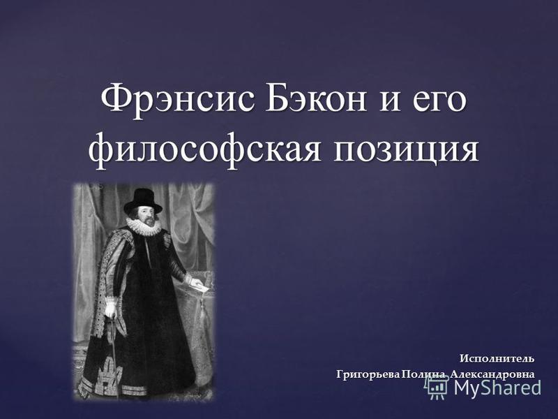 { Фрэнсис Бэкон и его философская позиция Исполнитель Григорьева Полина Александровна