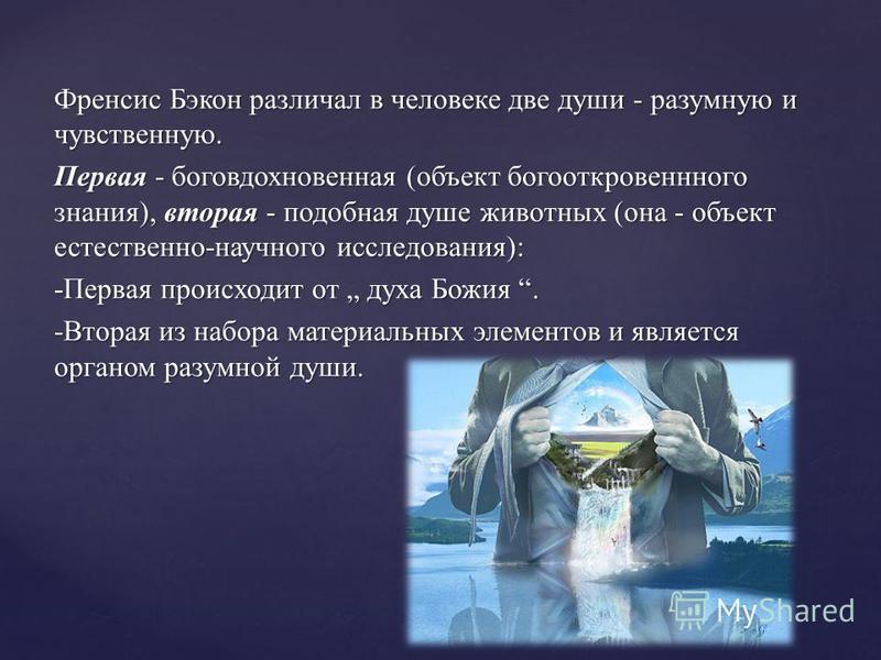 Френсис Бэкон различал в человеке две души - разумную и чувственную. Первая - боговдохновенная (объект богооткровенного знания), вторая - подобная душе животных (она - объект естественно-научного исследования): -Первая происходит от духа Божия. -Втор