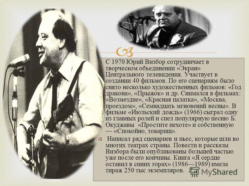 Российский поэт, композитор, бард, журналист, сценарист. Один из самых ярких представителей авторской песни. В 1955 окончил Московский государственный педагогический институт. Первыми песнями, в которых Визбор выступил как поэт и композитор, стали «С