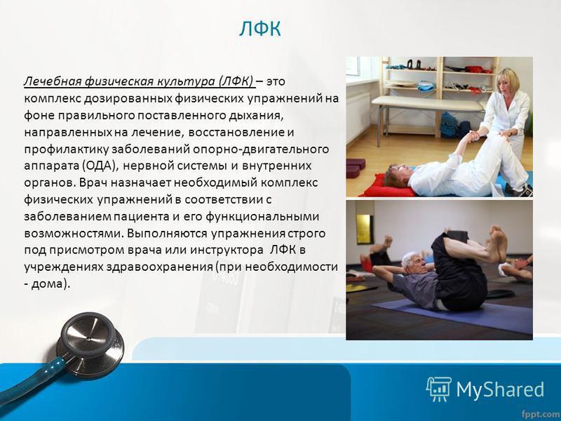 ЛФК Лечебная физическая культура (ЛФК) – это комплекс дозированных физических упражнений на фоне правильного поставленного дыхания, направленных на лечение, восстановление и профилактику заболеваний опорно-двигательного аппарата (ОДА), нервной систем