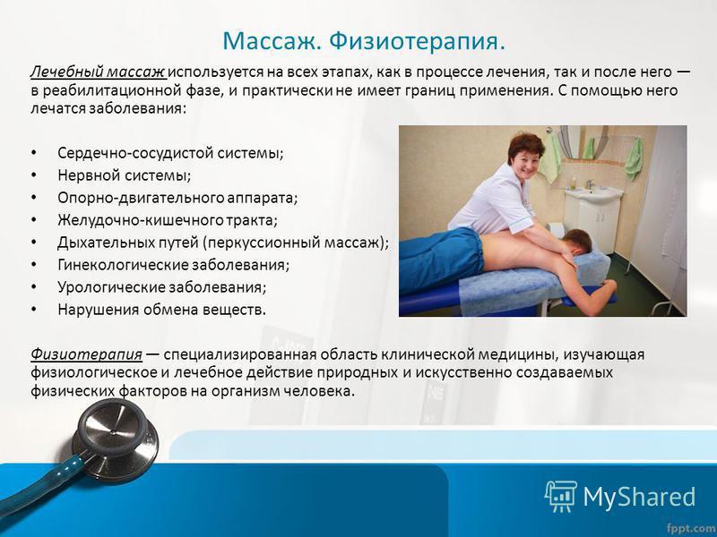 Массаж. Физиотерапия. Лечебный массаж используется на всех этапах, как в процессе лечения, так и после него в реабилитационной фазе, и практически не имеет границ применения. С помощью него лечатся заболевания: Сердечно-сосудистой системы; Нервной си