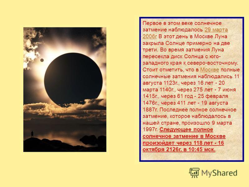 Первое в этом веке солнечное затмение наблюдалось 29 марта 2006 г В этот день в Москве Луна закрыла Солнце примерно на две трети. Во время затмения Луна пересекла диск Солнца с юго- западного края к северо-восточному. Стоит отметить, что в Москве пол