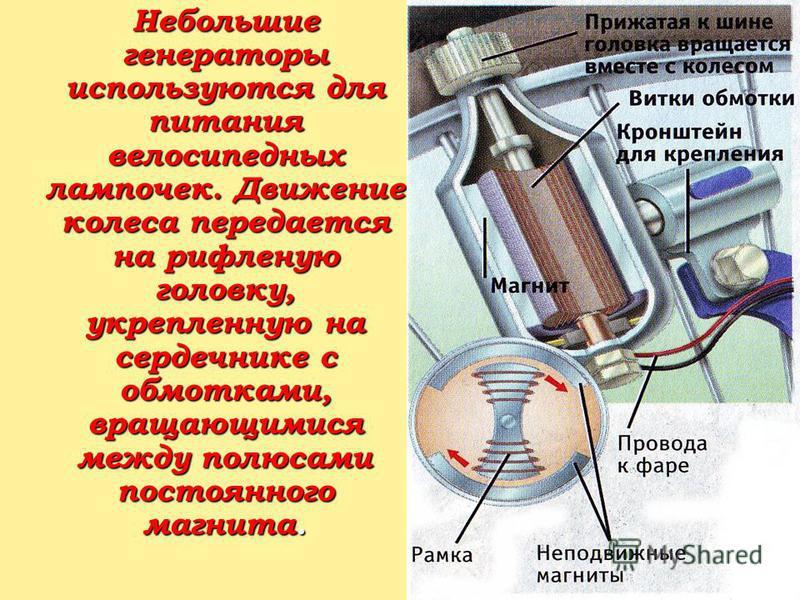 Небольшие генераторы используются для питания велосипедных лампочек. Движение колеса передается на рифленую головку, укрепленную на сердечнике с обмотками, вращающимися между полюсами постоянного магнита. Небольшие генераторы используются для питания