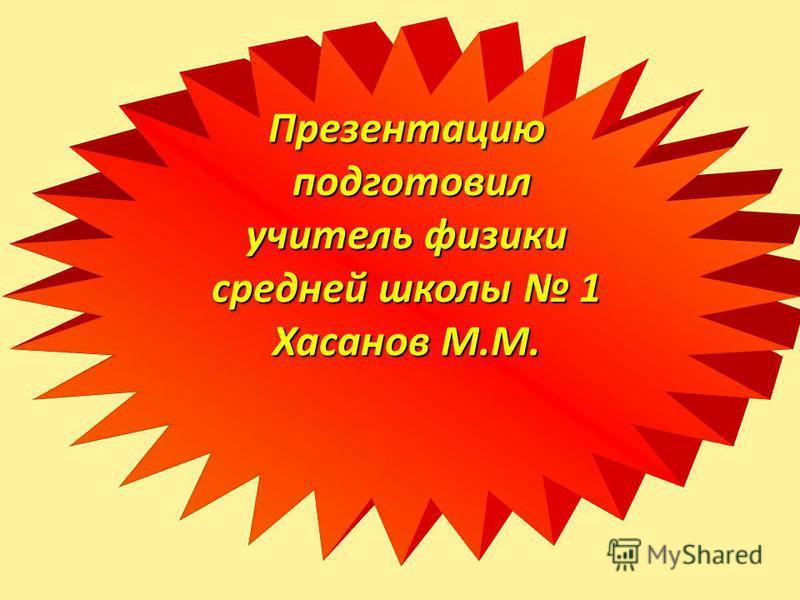 Презентацию подготовил учитель физики средней школы 1 Хасанов М.М.