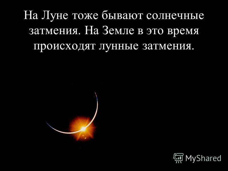 На Луне тоже бывают солнечные затмения. На Земле в это время происходят лунные затмения.