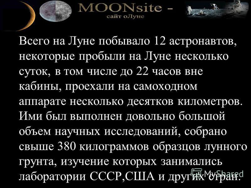 Всего на Луне побывало 12 астронавтов, некоторые пробыли на Луне несколько суток, в том числе до 22 часов вне кабины, проехали на самоходном аппарате несколько десятков километров. Ими был выполнен довольно большой объем научных исследований, собрано