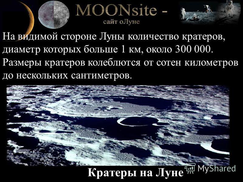 Кратеры на Луне На видимой стороне Луны количество кратеров, диаметр которых больше 1 км, около 300 000. Размеры кратеров колеблются от сотен километров до нескольких сантиметров.