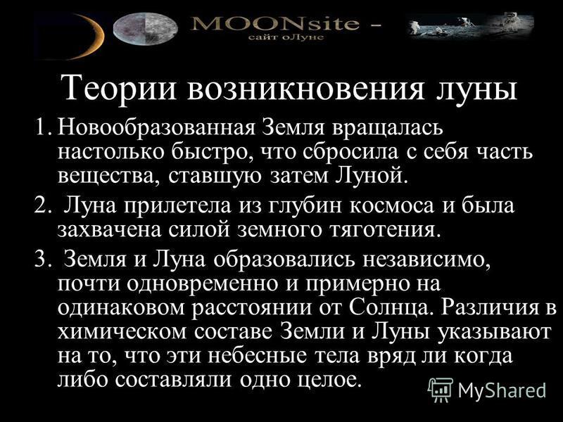 Теории возникновения луны 1. Новообразованная Земля вращалась настолько быстро, что сбросила с себя часть вещества, ставшую затем Луной. 2. Луна прилетела из глубин космоса и была захвачена силой земного тяготения. 3. Земля и Луна образовались незави