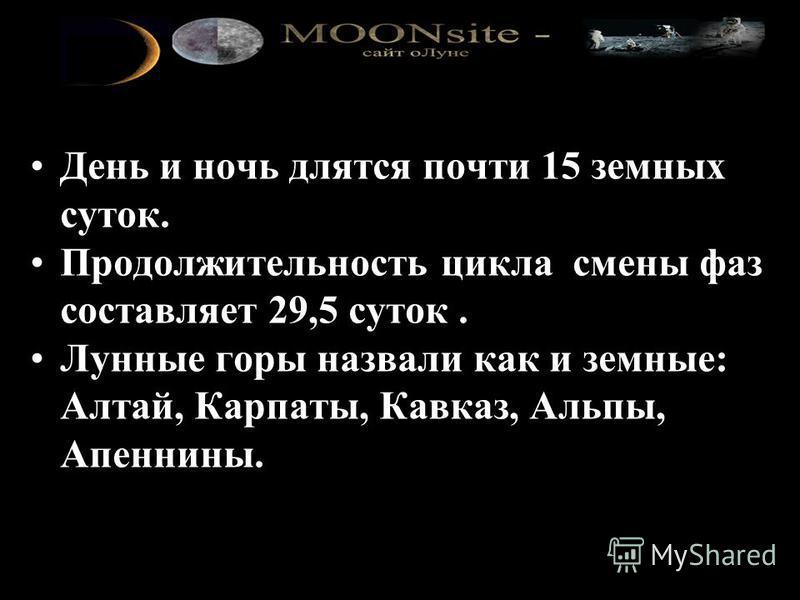 День и ночь длятся почти 15 земных суток. Продолжительность цикла смены фаз составляет 29,5 суток. Лунные горы назвали как и земные: Алтай, Карпаты, Кавказ, Альпы, Апеннины.