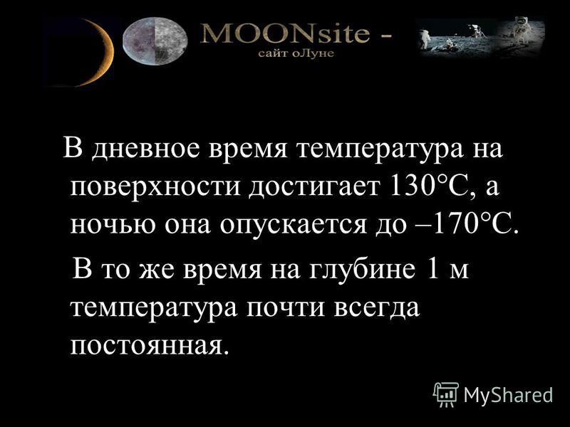 В дневное время температура на поверхности достигает 130°C, а ночью она опускается до –170°C. В то же время на глубине 1 м температура почти всегда постоянная.