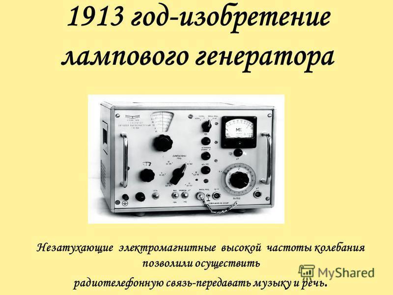 1913 год-изобретение лампового генератора Незатухающие электромагнитные высокой частоты колебания позволили осуществить радиотелефонную связь-передавать музыку и речь.
