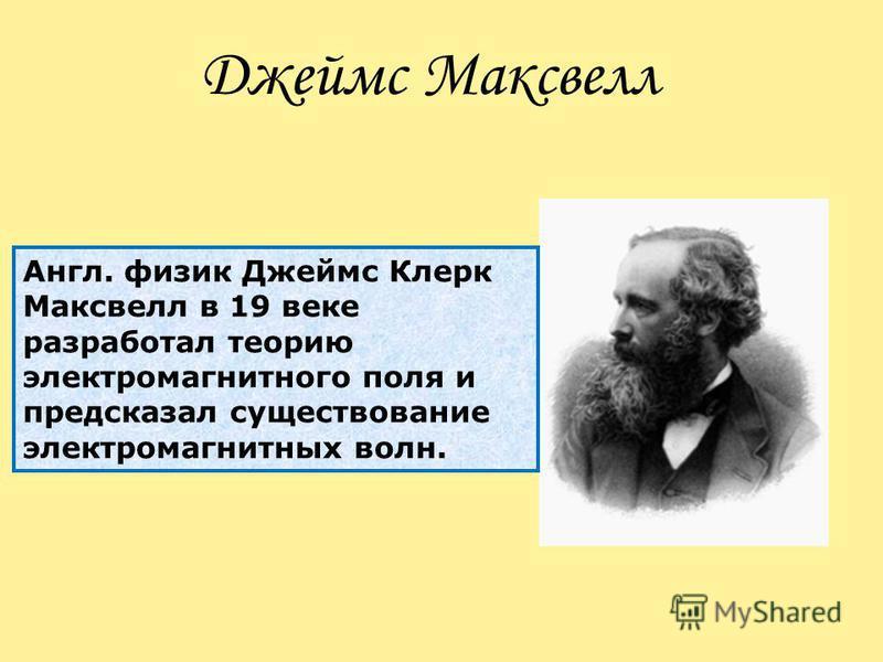 Англ. физик Джеймс Клерк Максвелл в 19 веке разработал теорию электромагнитного поля и предсказал существование электромагнитных волн. Джеймс Максвелл