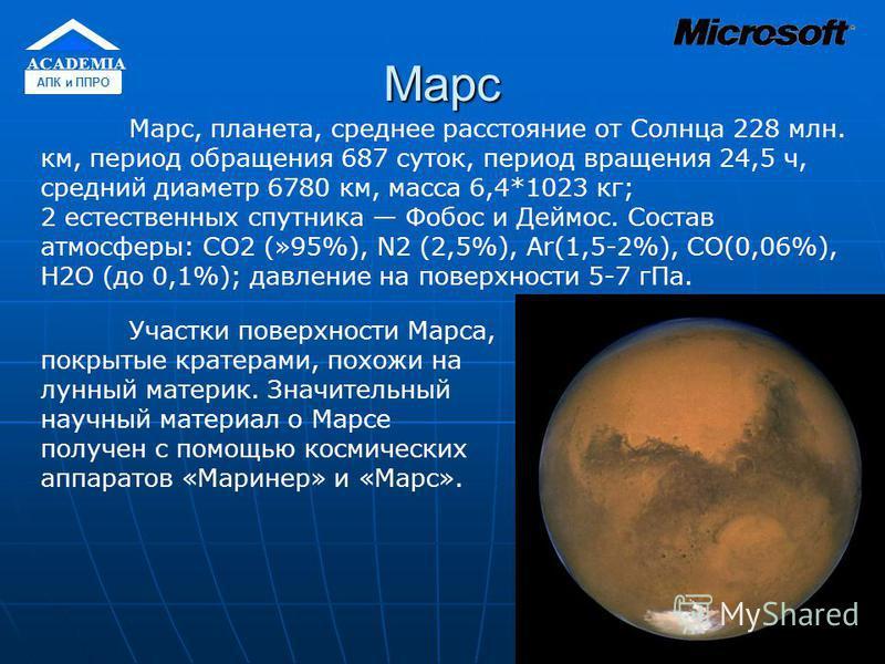 Марс Участки поверхности Марса, покрытые кратерами, похожи на лунный материк. Значительный научный материал о Марсе получен с помощью космических аппаратов «Маринер» и «Марс». Марс, планета, среднее расстояние от Солнца 228 млн. км, период обращения
