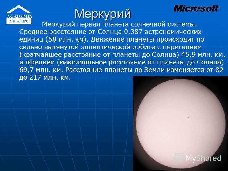Меркурий Меркурий первая планета солнечной системы. Среднее расстояние от Солнца 0,387 астрономических единиц (58 млн. км). Движение планеты происходит по сильно вытянутой эллиптической орбите с перигелием (кратчайшее расстояние от планеты до Солнца)