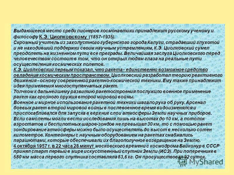 Константин Эдуардович Циолковский (1857-1935). Показал, что единственный аппарат, способный преодолеть силу тяжести и подняться в космос - это ракета, т. е. аппарат с реактивным двигателем, использующим горючее и окислитель, находящиеся на самом аппа