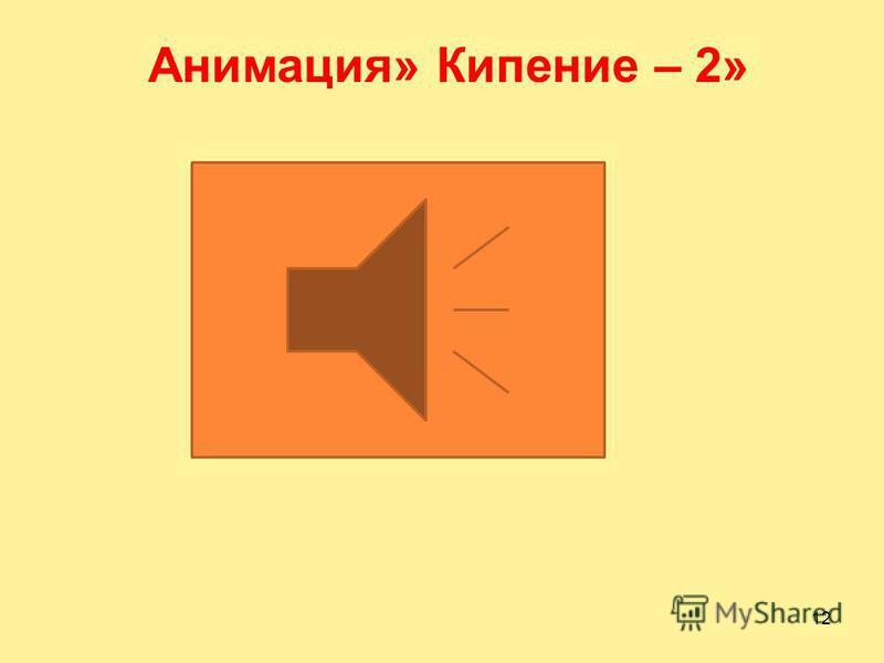 11 Процесс бурного парообразования по всему объему жидкости называется кипением Анимация« Кипение -1»