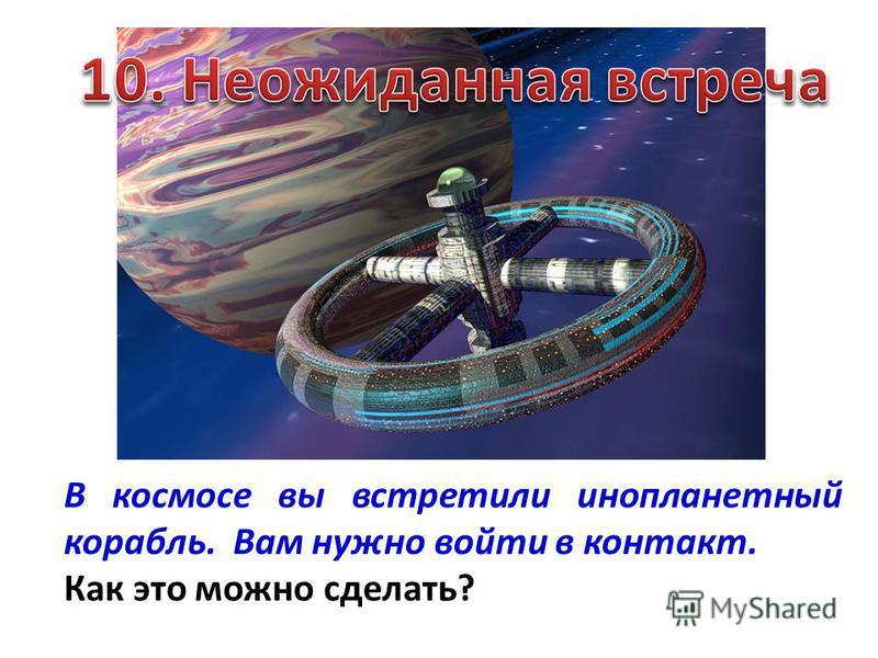 В космосе вы встретили инопланетный корабль. Вам нужно войти в контакт. Как это можно сделать?